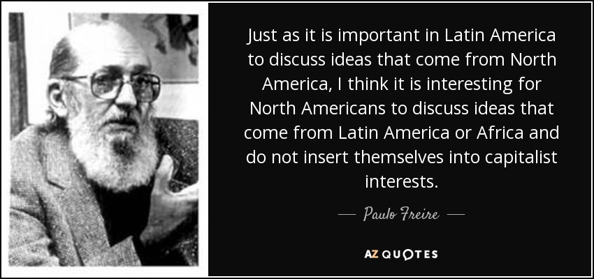 Just as it is important in Latin America to discuss ideas that come from North America, I think it is interesting for North Americans to discuss ideas that come from Latin America or Africa and do not insert themselves into capitalist interests. - Paulo Freire