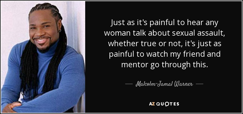 Just as it's painful to hear any woman talk about sexual assault, whether true or not, it's just as painful to watch my friend and mentor go through this. - Malcolm-Jamal Warner