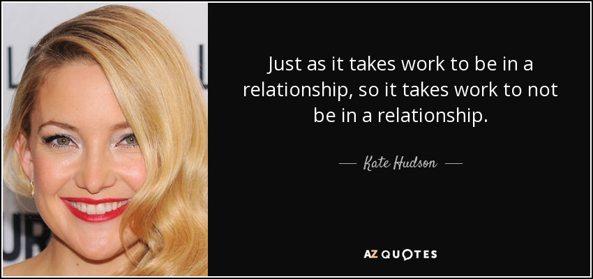 Just as it takes work to be in a relationship, so it takes work to not be in a relationship. - Kate Hudson