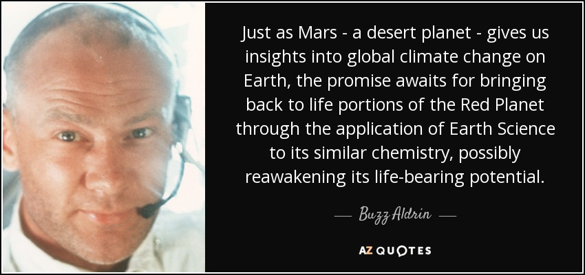 Just as Mars - a desert planet - gives us insights into global climate change on Earth, the promise awaits for bringing back to life portions of the Red Planet through the application of Earth Science to its similar chemistry, possibly reawakening its life-bearing potential. - Buzz Aldrin