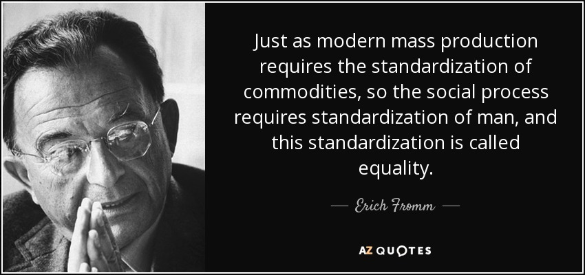 Just as modern mass production requires the standardization of commodities, so the social process requires standardization of man, and this standardization is called equality. - Erich Fromm