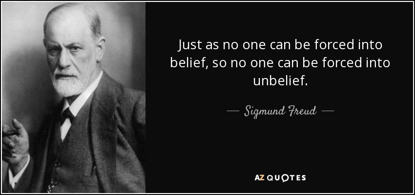 Just as no one can be forced into belief, so no one can be forced into unbelief. - Sigmund Freud