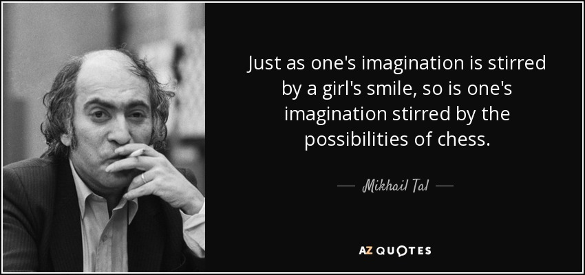 Just as one's imagination is stirred by a girl's smile, so is one's imagination stirred by the possibilities of chess. - Mikhail Tal