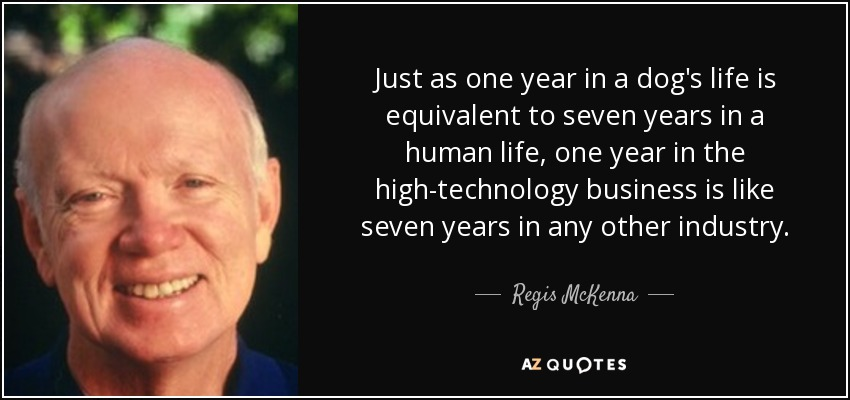 Just as one year in a dog's life is equivalent to seven years in a human life, one year in the high-technology business is like seven years in any other industry. - Regis McKenna