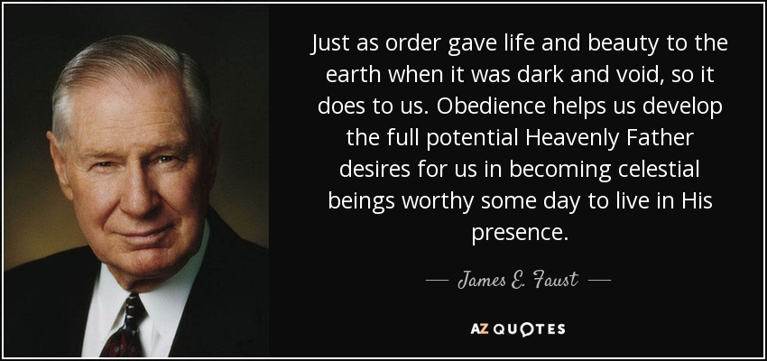 Just as order gave life and beauty to the earth when it was dark and void, so it does to us. Obedience helps us develop the full potential Heavenly Father desires for us in becoming celestial beings worthy some day to live in His presence. - James E. Faust