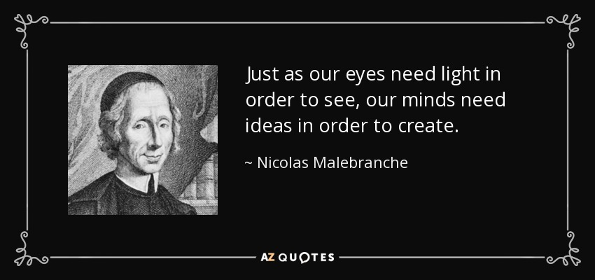 Just as our eyes need light in order to see, our minds need ideas in order to create. - Nicolas Malebranche