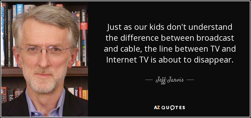 Just as our kids don't understand the difference between broadcast and cable, the line between TV and Internet TV is about to disappear. - Jeff Jarvis