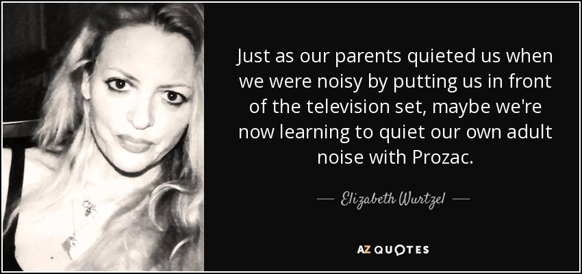 Just as our parents quieted us when we were noisy by putting us in front of the television set, maybe we're now learning to quiet our own adult noise with Prozac. - Elizabeth Wurtzel