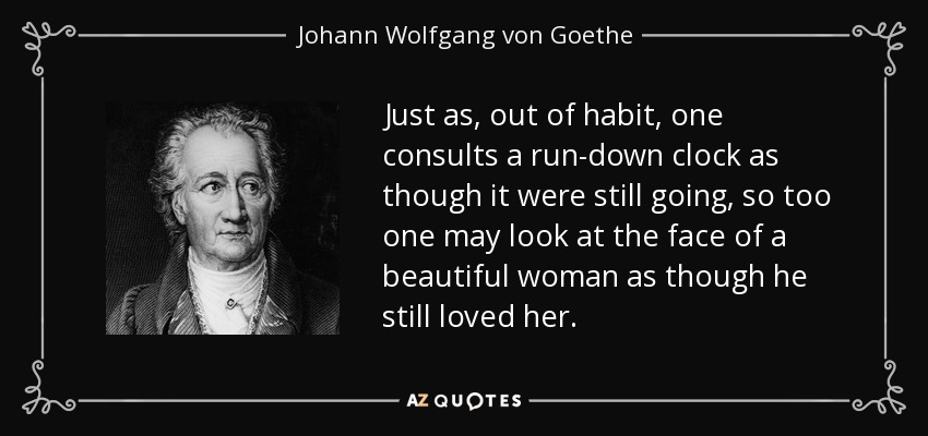 Just as, out of habit, one consults a run-down clock as though it were still going, so too one may look at the face of a beautiful woman as though he still loved her. - Johann Wolfgang von Goethe