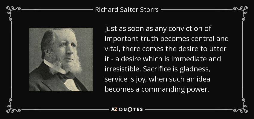 Just as soon as any conviction of important truth becomes central and vital, there comes the desire to utter it - a desire which is immediate and irresistible. Sacrifice is gladness, service is joy, when such an idea becomes a commanding power. - Richard Salter Storrs