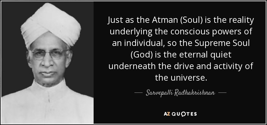 Just as the Atman (Soul) is the reality underlying the conscious powers of an individual, so the Supreme Soul (God) is the eternal quiet underneath the drive and activity of the universe. - Sarvepalli Radhakrishnan
