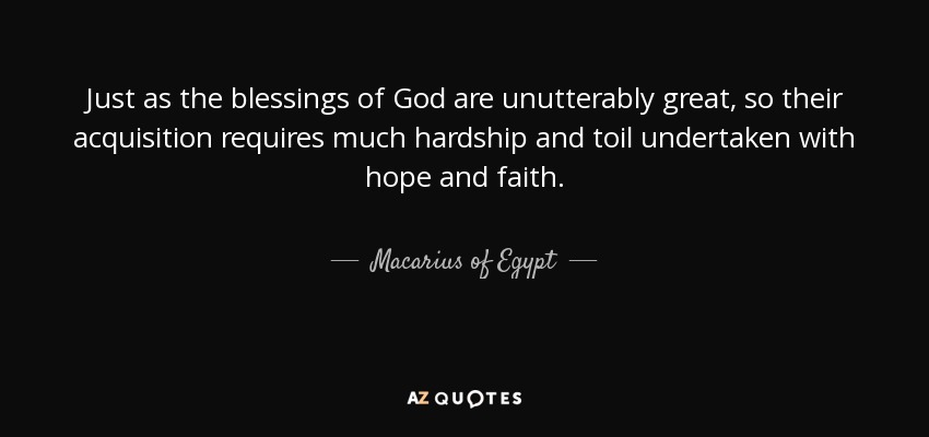 Just as the blessings of God are unutterably great, so their acquisition requires much hardship and toil undertaken with hope and faith. - Macarius of Egypt