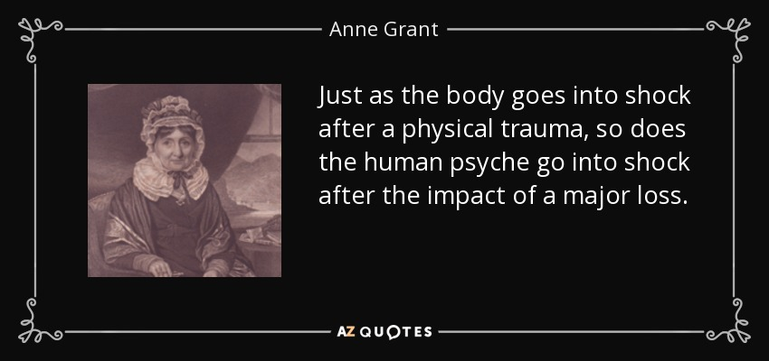Just as the body goes into shock after a physical trauma, so does the human psyche go into shock after the impact of a major loss. - Anne Grant