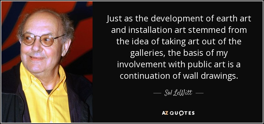 Just as the development of earth art and installation art stemmed from the idea of taking art out of the galleries, the basis of my involvement with public art is a continuation of wall drawings. - Sol LeWitt