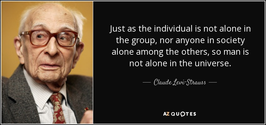 Just as the individual is not alone in the group, nor anyone in society alone among the others, so man is not alone in the universe. - Claude Levi-Strauss