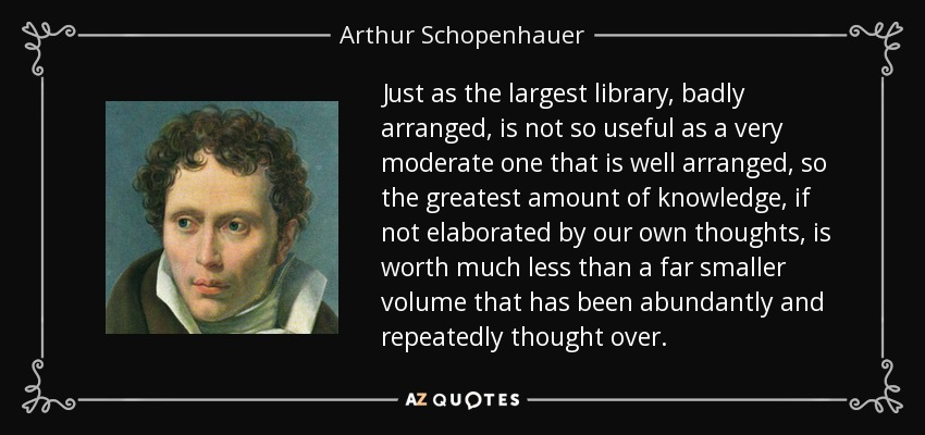 Just as the largest library, badly arranged, is not so useful as a very moderate one that is well arranged, so the greatest amount of knowledge, if not elaborated by our own thoughts, is worth much less than a far smaller volume that has been abundantly and repeatedly thought over. - Arthur Schopenhauer