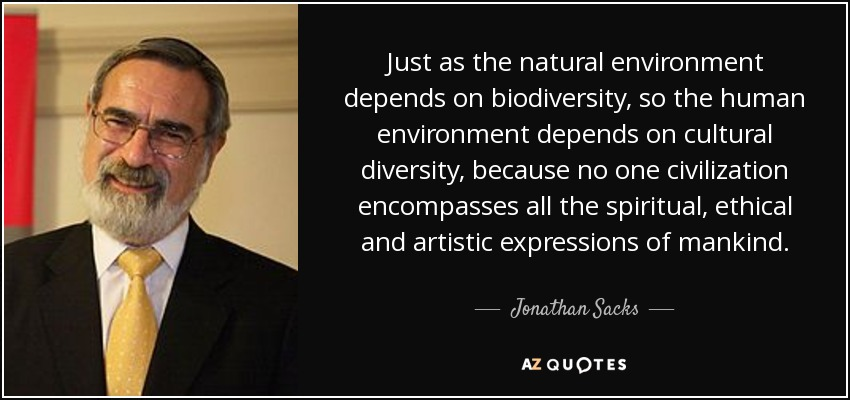 Just as the natural environment depends on biodiversity, so the human environment depends on cultural diversity, because no one civilization encompasses all the spiritual, ethical and artistic expressions of mankind. - Jonathan Sacks