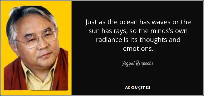 Just as the ocean has waves or the sun has rays, so the minds's own radiance is its thoughts and emotions. - Sogyal Rinpoche