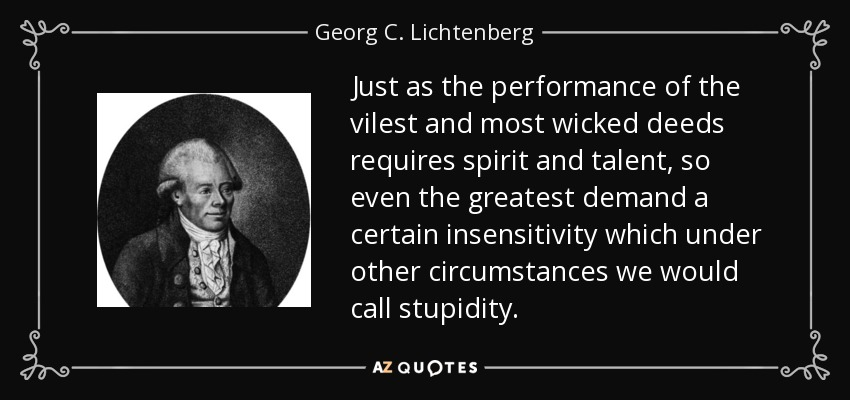 Just as the performance of the vilest and most wicked deeds requires spirit and talent, so even the greatest demand a certain insensitivity which under other circumstances we would call stupidity. - Georg C. Lichtenberg