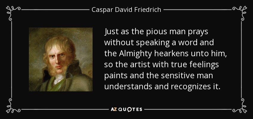 Just as the pious man prays without speaking a word and the Almighty hearkens unto him, so the artist with true feelings paints and the sensitive man understands and recognizes it. - Caspar David Friedrich
