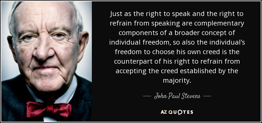Just as the right to speak and the right to refrain from speaking are complementary components of a broader concept of individual freedom, so also the individual's freedom to choose his own creed is the counterpart of his right to refrain from accepting the creed established by the majority. - John Paul Stevens