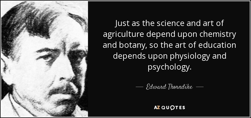Just as the science and art of agriculture depend upon chemistry and botany, so the art of education depends upon physiology and psychology. - Edward Thorndike