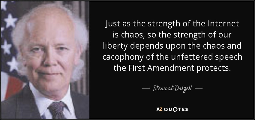 Just as the strength of the Internet is chaos, so the strength of our liberty depends upon the chaos and cacophony of the unfettered speech the First Amendment protects. - Stewart Dalzell
