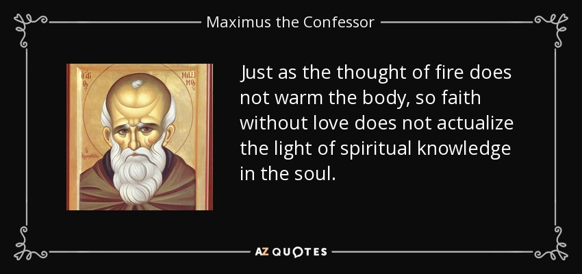 Just as the thought of fire does not warm the body, so faith without love does not actualize the light of spiritual knowledge in the soul. - Maximus the Confessor