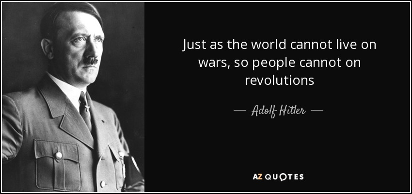 Just as the world cannot live on wars, so people cannot on revolutions - Adolf Hitler