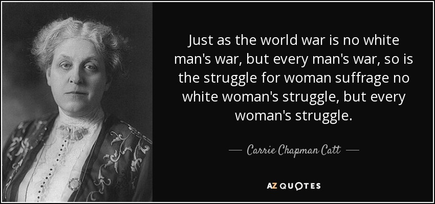 Just as the world war is no white man's war, but every man's war, so is the struggle for woman suffrage no white woman's struggle, but every woman's struggle. - Carrie Chapman Catt