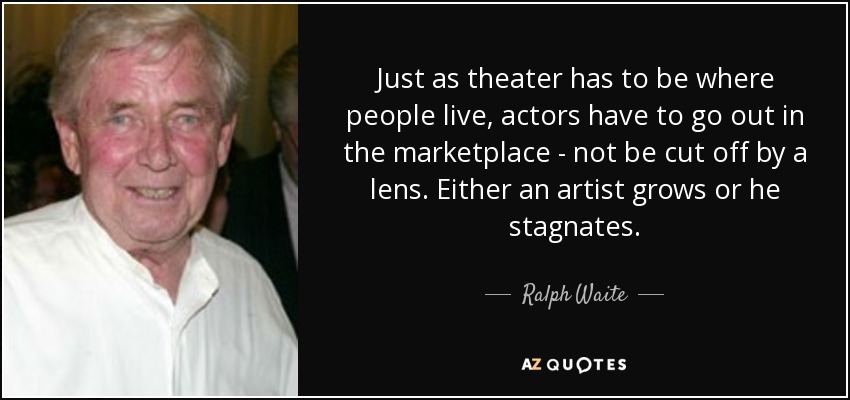 Just as theater has to be where people live, actors have to go out in the marketplace - not be cut off by a lens. Either an artist grows or he stagnates. - Ralph Waite