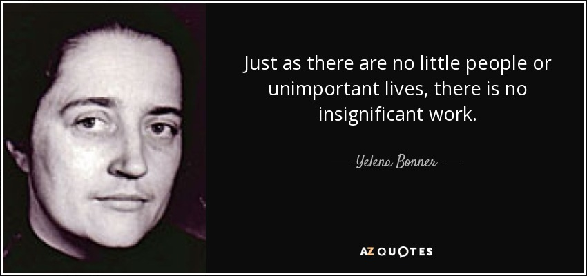 Just as there are no little people or unimportant lives, there is no insignificant work. - Yelena Bonner