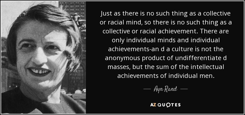 Just as there is no such thing as a collective or racial mind, so there is no such thing as a collective or racial achievement. There are only individual minds and individual achievements-an d a culture is not the anonymous product of undifferentiate d masses, but the sum of the intellectual achievements of individual men. - Ayn Rand