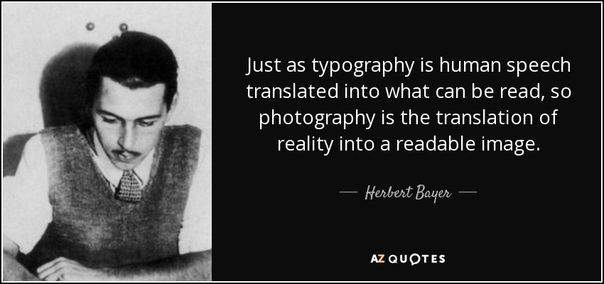 Just as typography is human speech translated into what can be read, so photography is the translation of reality into a readable image. - Herbert Bayer