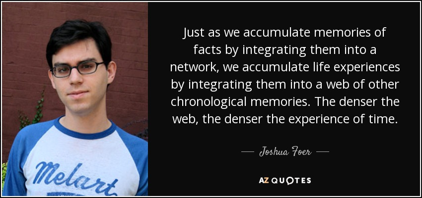 Just as we accumulate memories of facts by integrating them into a network, we accumulate life experiences by integrating them into a web of other chronological memories. The denser the web, the denser the experience of time. - Joshua Foer