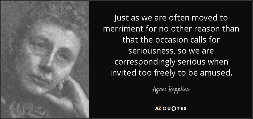 Just as we are often moved to merriment for no other reason than that the occasion calls for seriousness, so we are correspondingly serious when invited too freely to be amused. - Agnes Repplier