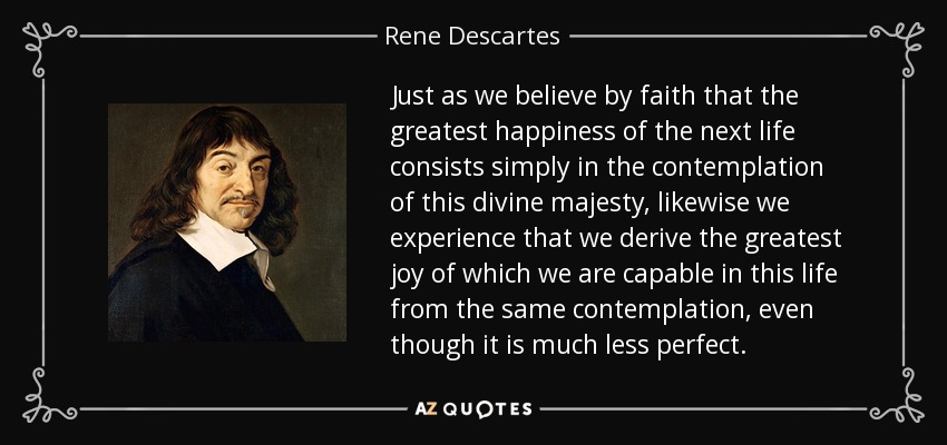 Just as we believe by faith that the greatest happiness of the next life consists simply in the contemplation of this divine majesty, likewise we experience that we derive the greatest joy of which we are capable in this life from the same contemplation, even though it is much less perfect. - Rene Descartes