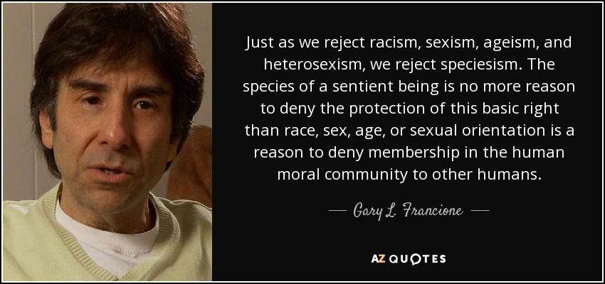 Just as we reject racism, sexism, ageism, and heterosexism, we reject speciesism. The species of a sentient being is no more reason to deny the protection of this basic right than race, sex, age, or sexual orientation is a reason to deny membership in the human moral community to other humans. - Gary L. Francione