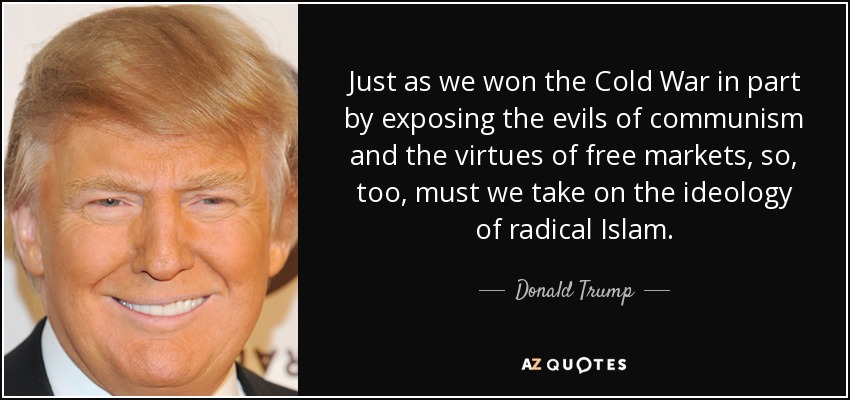 Just as we won the Cold War in part by exposing the evils of communism and the virtues of free markets, so, too, must we take on the ideology of radical Islam. - Donald Trump