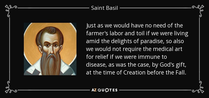 Just as we would have no need of the farmer's labor and toil if we were living amid the delights of paradise, so also we would not require the medical art for relief if we were immune to disease, as was the case, by God's gift, at the time of Creation before the Fall. - Saint Basil