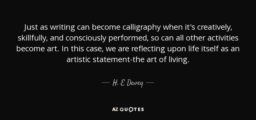 Just as writing can become calligraphy when it's creatively, skillfully, and consciously performed, so can all other activities become art. In this case, we are reflecting upon life itself as an artistic statement-the art of living. - H. E Davey