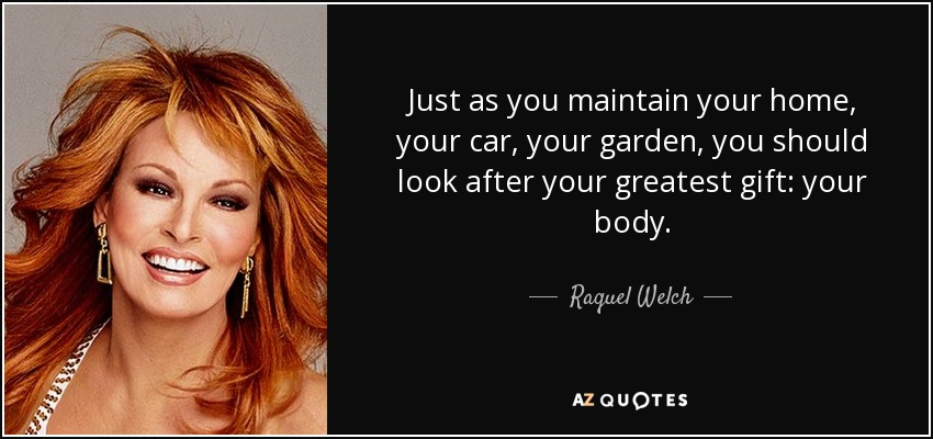 Just as you maintain your home, your car, your garden, you should look after your greatest gift: your body. - Raquel Welch