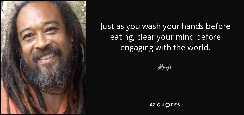 Just as you wash your hands before eating, clear your mind before engaging with the world. - Mooji