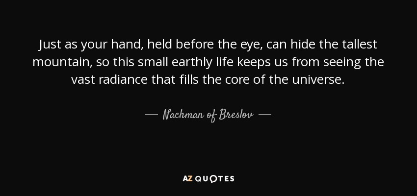 Just as your hand, held before the eye, can hide the tallest mountain, so this small earthly life keeps us from seeing the vast radiance that fills the core of the universe. - Nachman of Breslov
