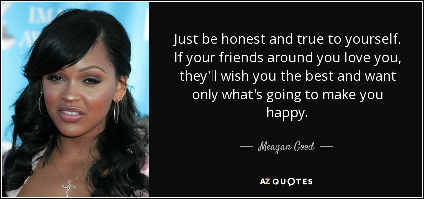 Just be honest and true to yourself. If your friends around you love you, they'll wish you the best and want only what's going to make you happy. - Meagan Good