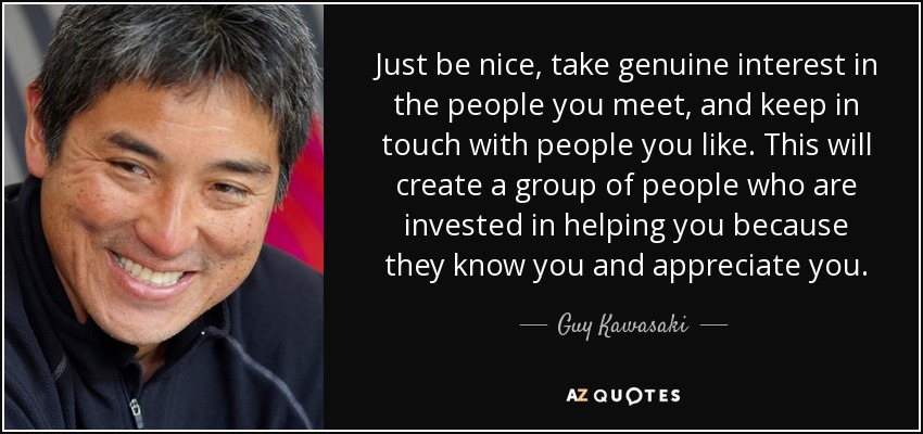 Just be nice, take genuine interest in the people you meet, and keep in touch with people you like. This will create a group of people who are invested in helping you because they know you and appreciate you. - Guy Kawasaki