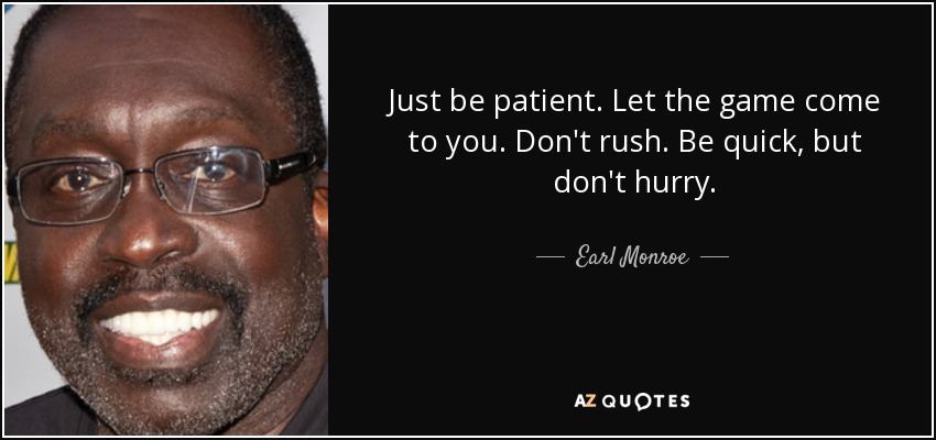 Just be patient. Let the game come to you. Don't rush. Be quick, but don't hurry. - Earl Monroe