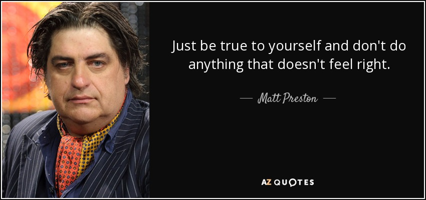 Just be true to yourself and don't do anything that doesn't feel right. - Matt Preston
