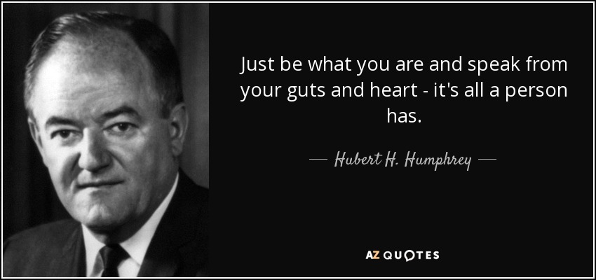 Just be what you are and speak from your guts and heart - it's all a person has. - Hubert H. Humphrey