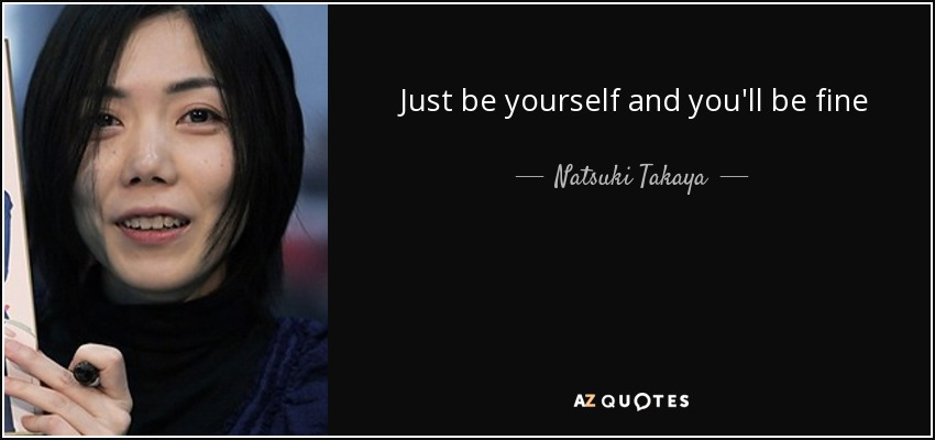 Just be yourself and you'll be fine - Natsuki Takaya